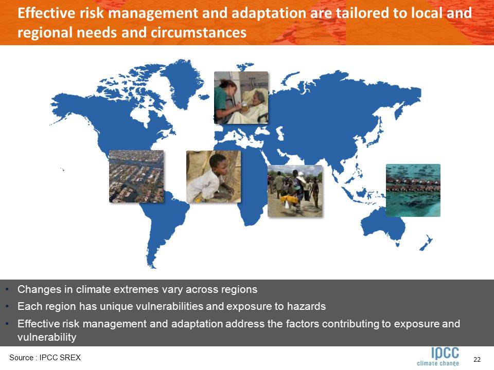 22 Effective risk management and adaptation are tailored to local and regional needs and circumstances Changes in climate extremes vary across regions Each region has unique vulnerabilities and exposure to hazards Effective risk management and adaptation address the factors contributing to exposure and vulnerability Source : IPCC SREX