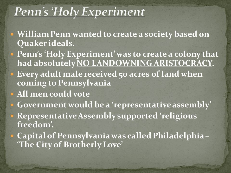 William Penn wanted to create a society based on Quaker ideals. Penn's 'Holy Experiment' was to create a colony that had absolutely NO LANDOWNING ARIS