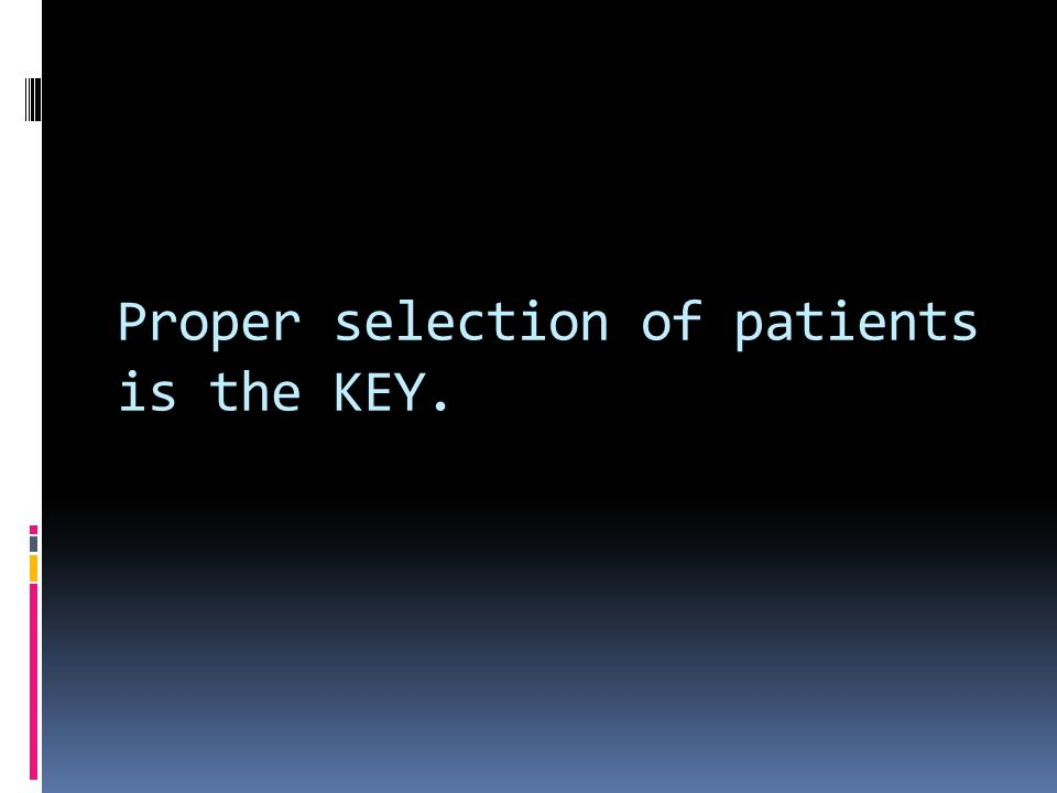Proper selection of patients is the KEY.