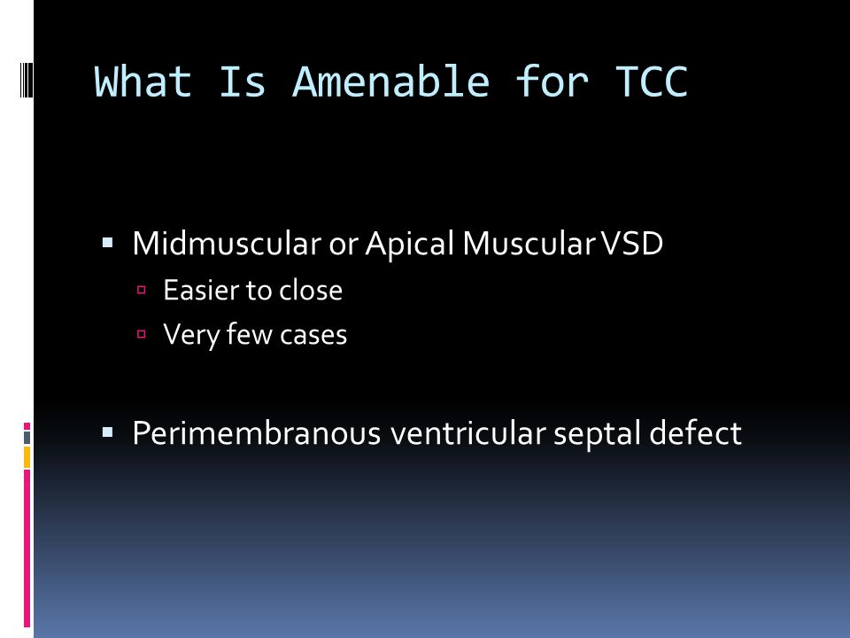 What Is Amenable for TCC  Midmuscular or Apical Muscular VSD  Easier to close  Very few cases  Perimembranous ventricular septal defect