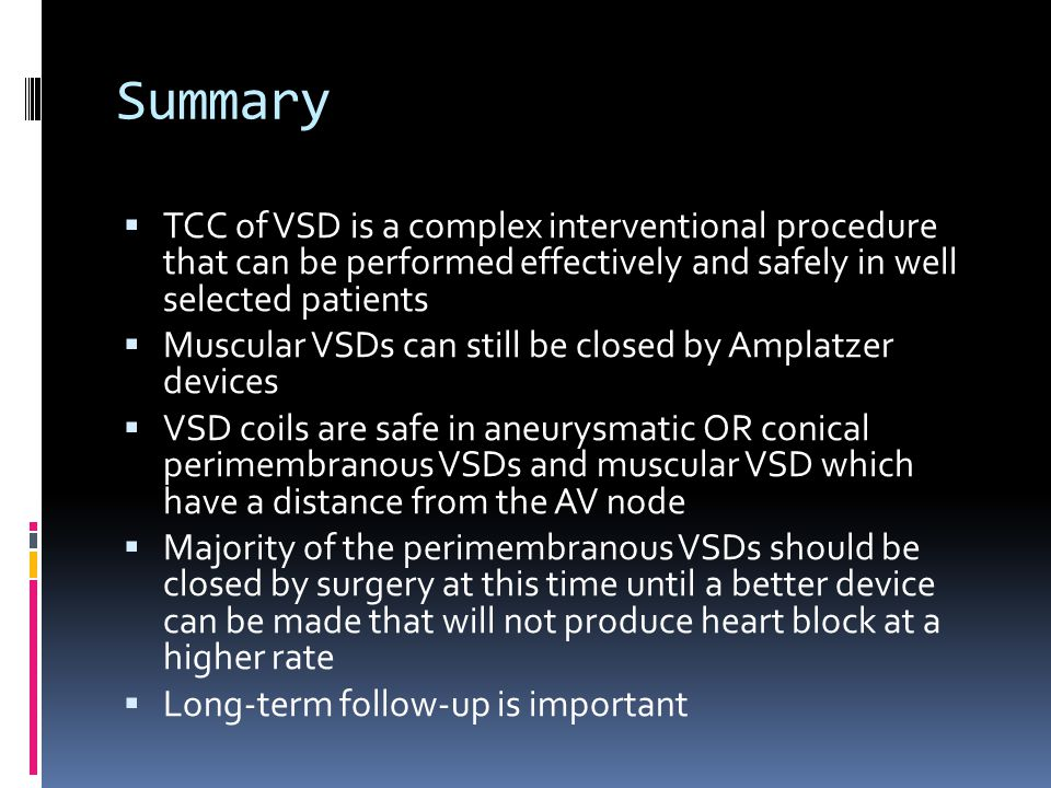 Summary  TCC of VSD is a complex interventional procedure that can be performed effectively and safely in well selected patients  Muscular VSDs can still be closed by Amplatzer devices  VSD coils are safe in aneurysmatic OR conical perimembranous VSDs and muscular VSD which have a distance from the AV node  Majority of the perimembranous VSDs should be closed by surgery at this time until a better device can be made that will not produce heart block at a higher rate  Long-term follow-up is important