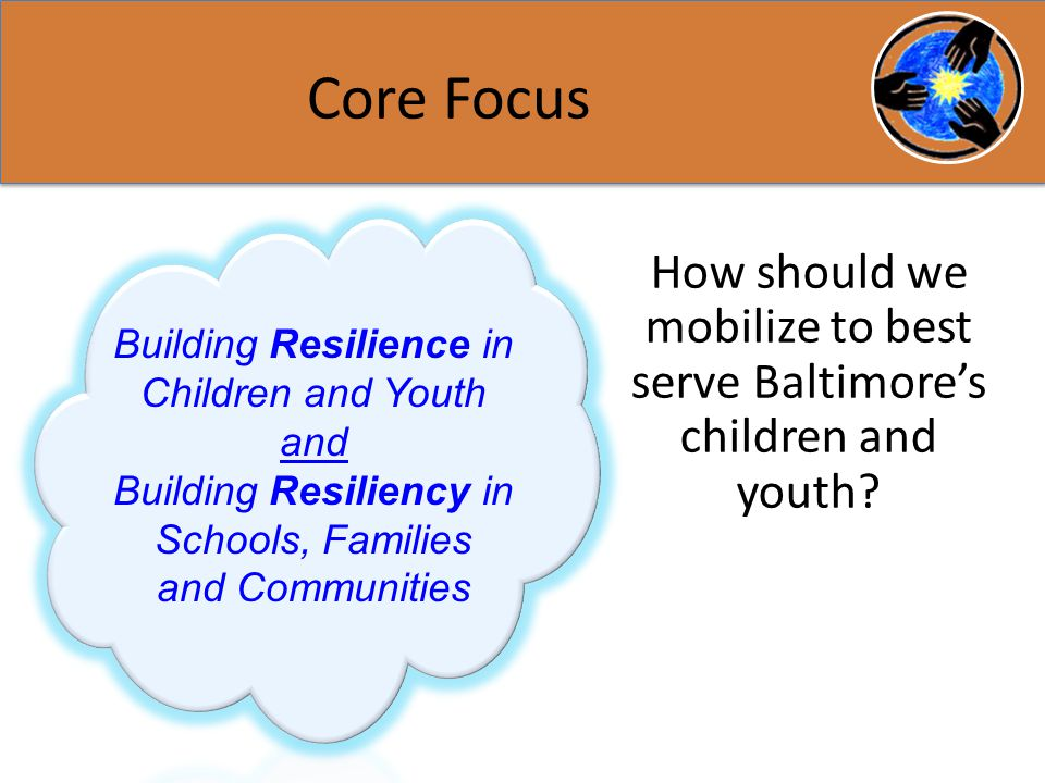 Core Focus Building Resilience in Children and Youth and Building Resiliency in Schools, Families and Communities How should we mobilize to best serve Baltimore's children and youth
