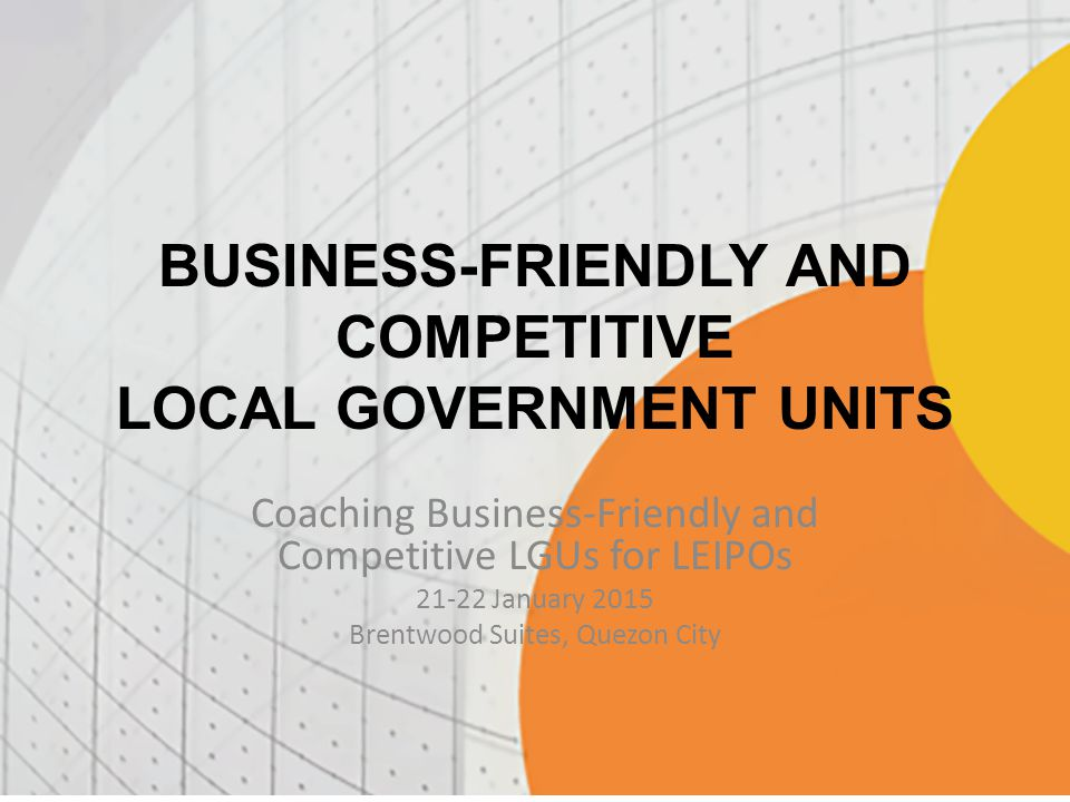 BUSINESS-FRIENDLY AND COMPETITIVE LOCAL GOVERNMENT UNITS Coaching Business-Friendly and Competitive LGUs for LEIPOs 21-22 January 2015 Brentwood Suites, Quezon City