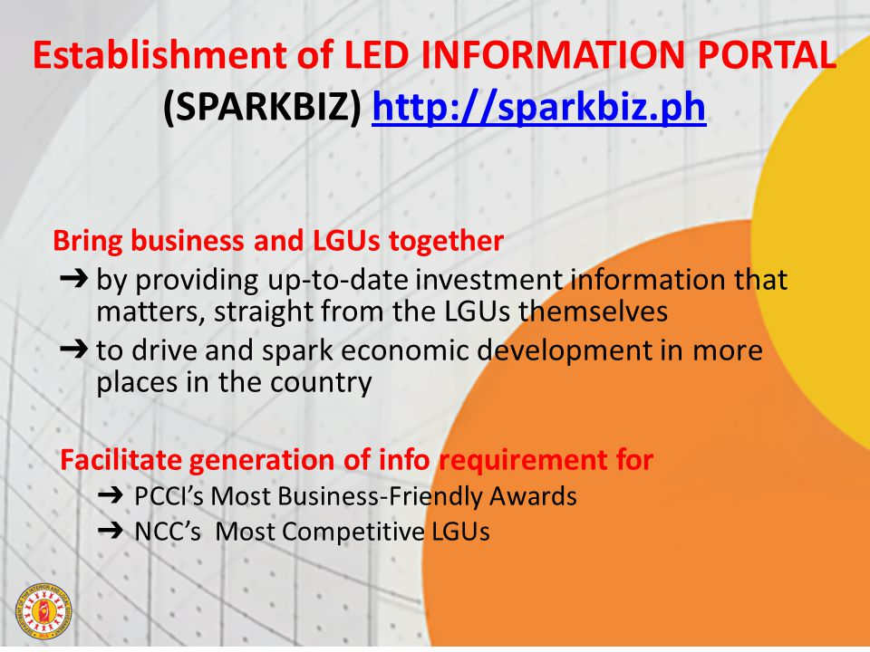 Establishment of LED INFORMATION PORTAL (SPARKBIZ) http://sparkbiz.phhttp://sparkbiz.ph Bring business and LGUs together ➔ by providing up-​to-​date investment information that matters, straight from the LGUs themselves ➔ to drive and spark economic development in more places in the country Facilitate generation of info requirement for ➔ PCCI's Most Business-Friendly Awards ➔ NCC's Most Competitive LGUs