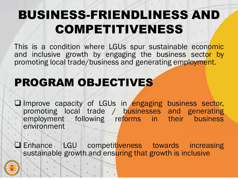BUSINESS-FRIENDLINESS AND COMPETITIVENESS This is a condition where LGUs spur sustainable economic and inclusive growth by engaging the business sector by promoting local trade/business and generating employment.