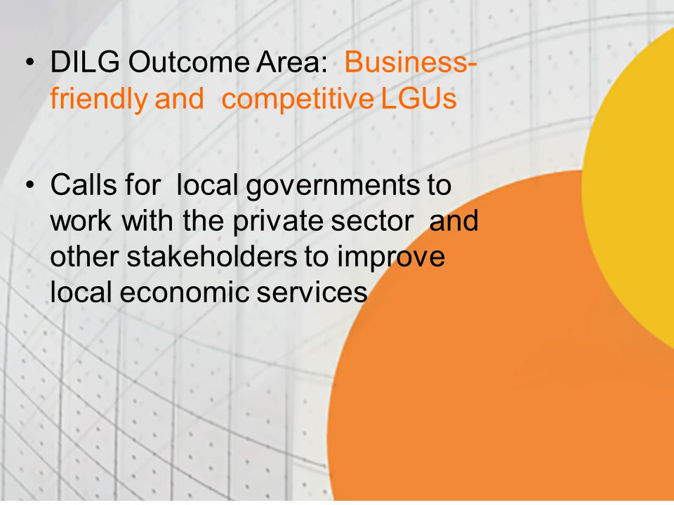 DILG Outcome Area: Business- friendly and competitive LGUs Calls for local governments to work with the private sector and other stakeholders to improve local economic services