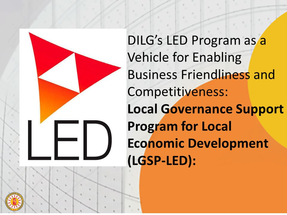 DILG's LED Program as a Vehicle for Enabling Business Friendliness and Competitiveness: Local Governance Support Program for Local Economic Development (LGSP-LED):