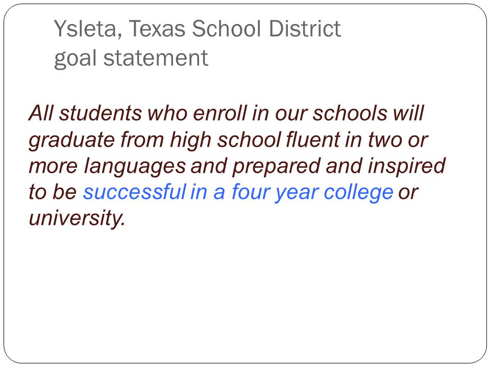Ysleta, Texas School District goal statement All students who enroll in our schools will graduate from high school fluent in two or more languages and