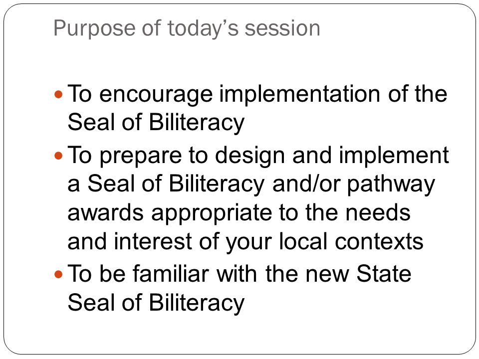 Purpose of today's session To encourage implementation of the Seal of Biliteracy To prepare to design and implement a Seal of Biliteracy and/or pathwa