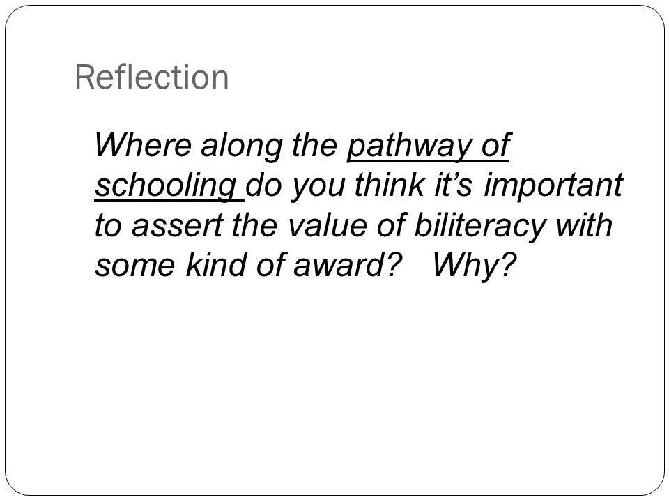 Reflection Where along the pathway of schooling do you think it's important to assert the value of biliteracy with some kind of award? Why?
