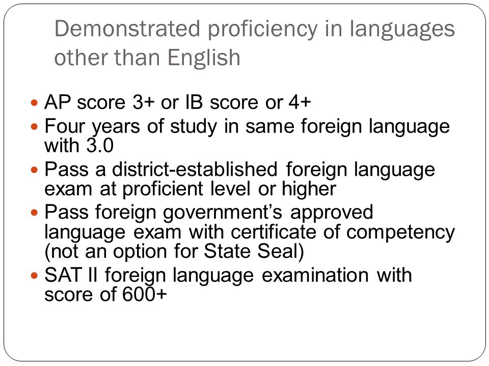 Demonstrated proficiency in languages other than English AP score 3+ or IB score or 4+ Four years of study in same foreign language with 3.0 Pass a di