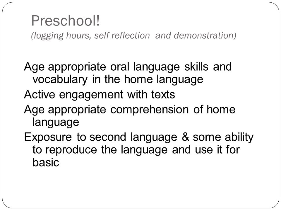 Preschool! (logging hours, self-reflection and demonstration) Age appropriate oral language skills and vocabulary in the home language Active engageme