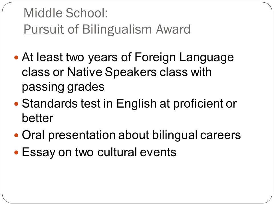Middle School: Pursuit of Bilingualism Award At least two years of Foreign Language class or Native Speakers class with passing grades Standards test
