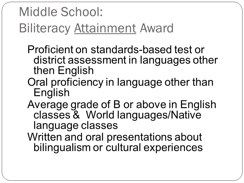 Middle School: Biliteracy Attainment Award Proficient on standards-based test or district assessment in languages other then English Oral proficiency