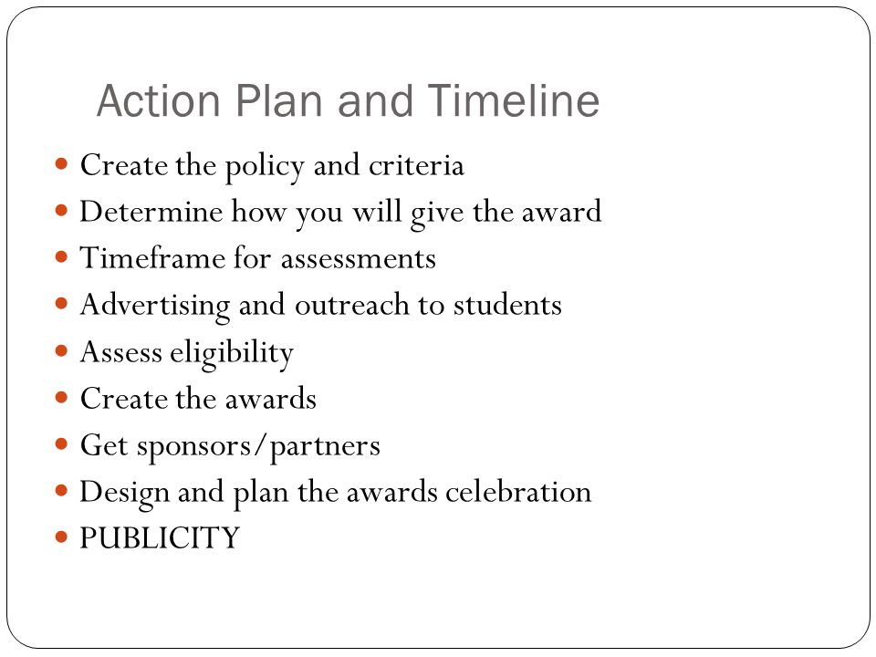 Action Plan and Timeline Create the policy and criteria Determine how you will give the award Timeframe for assessments Advertising and outreach to st