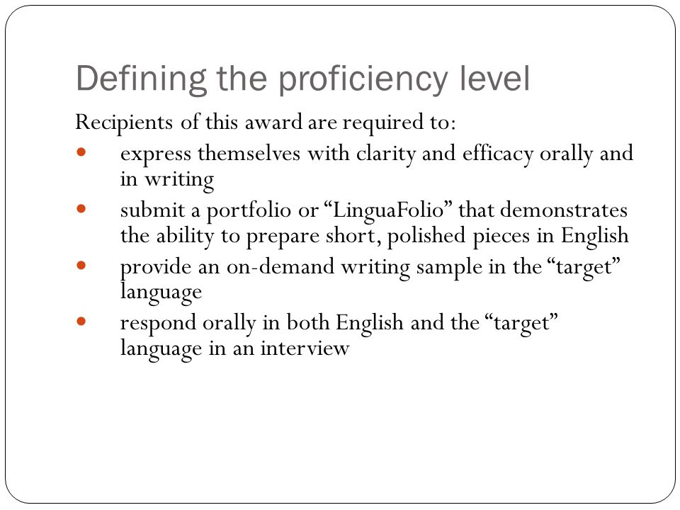 Defining the proficiency level Recipients of this award are required to: express themselves with clarity and efficacy orally and in writing submit a p