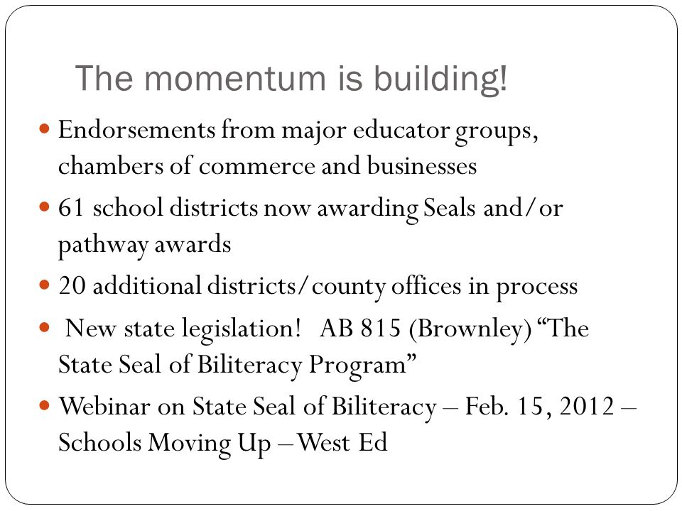 The momentum is building! Endorsements from major educator groups, chambers of commerce and businesses 61 school districts now awarding Seals and/or p