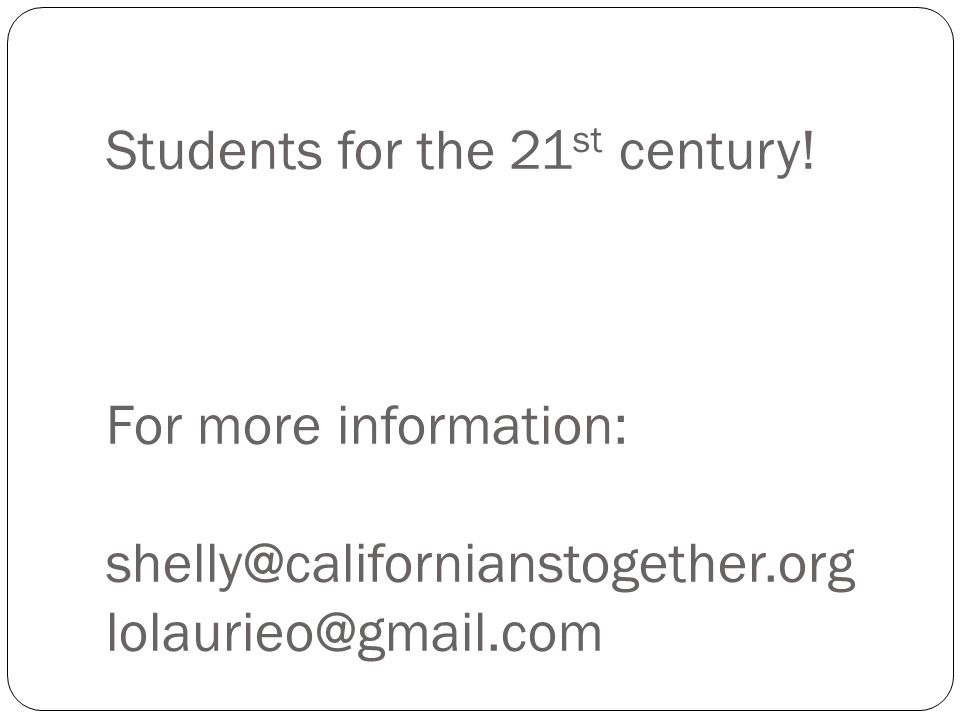 Students for the 21 st century! For more information: shelly@californianstogether.org lolaurieo@gmail.com
