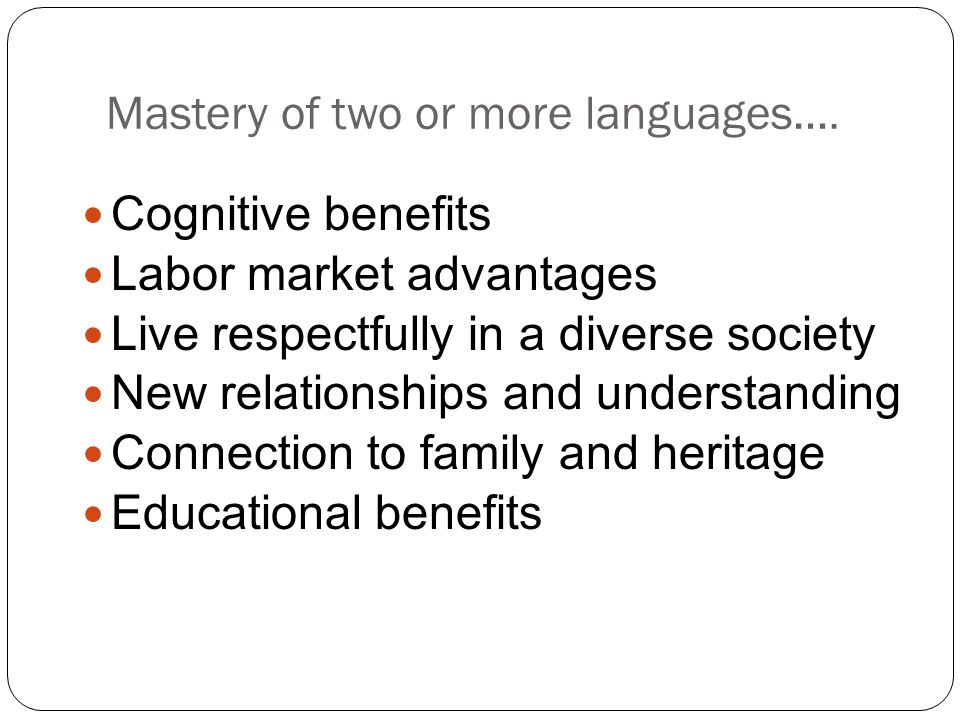 Mastery of two or more languages…. Cognitive benefits Labor market advantages Live respectfully in a diverse society New relationships and understandi