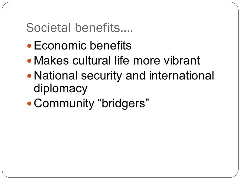 "Societal benefits…. Economic benefits Makes cultural life more vibrant National security and international diplomacy Community ""bridgers"""