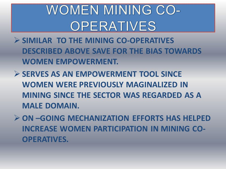  SIMILAR TO THE MINING CO-OPERATIVES DESCRIBED ABOVE SAVE FOR THE BIAS TOWARDS WOMEN EMPOWERMENT.