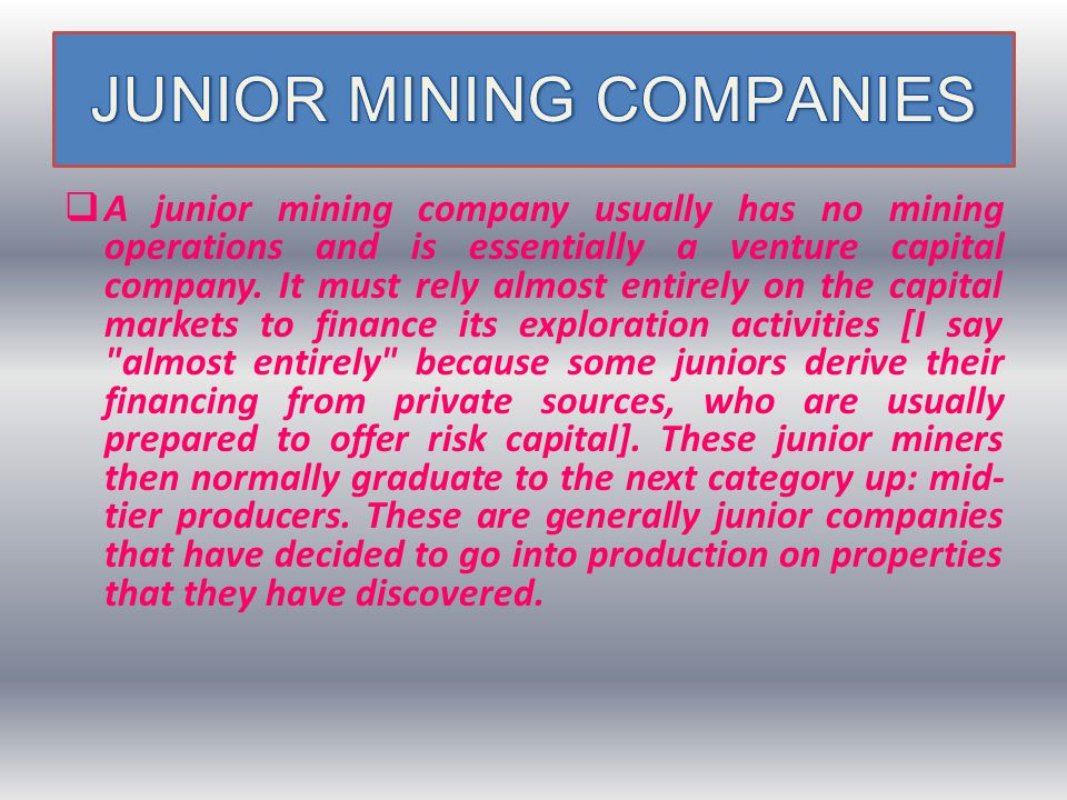  A junior mining company usually has no mining operations and is essentially a venture capital company.