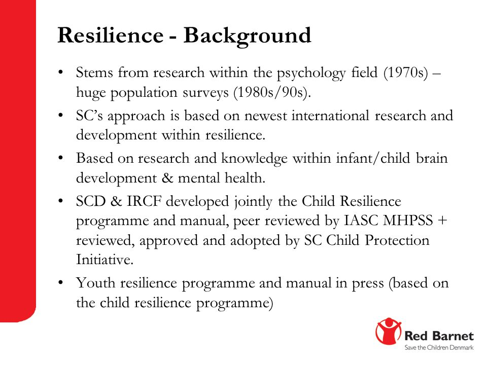 Resilience - Background Stems from research within the psychology field (1970s) – huge population surveys (1980s/90s). SC's approach is based on newes