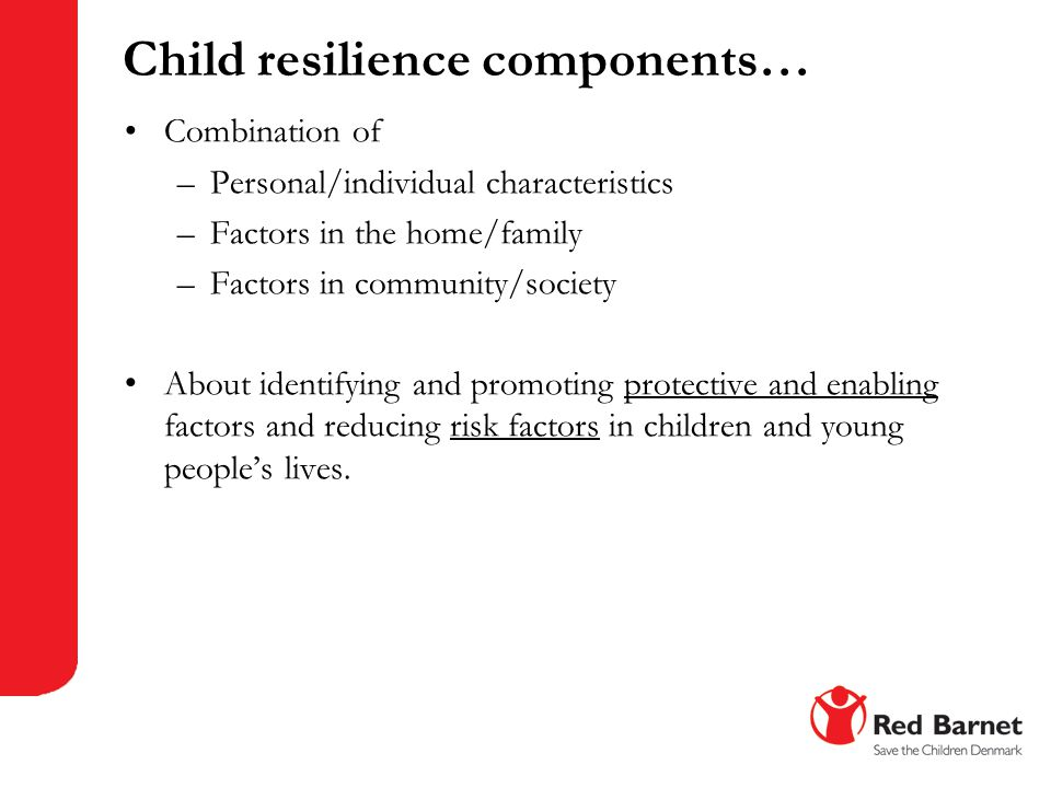 Child resilience components… Combination of –Personal/individual characteristics –Factors in the home/family –Factors in community/society About ident