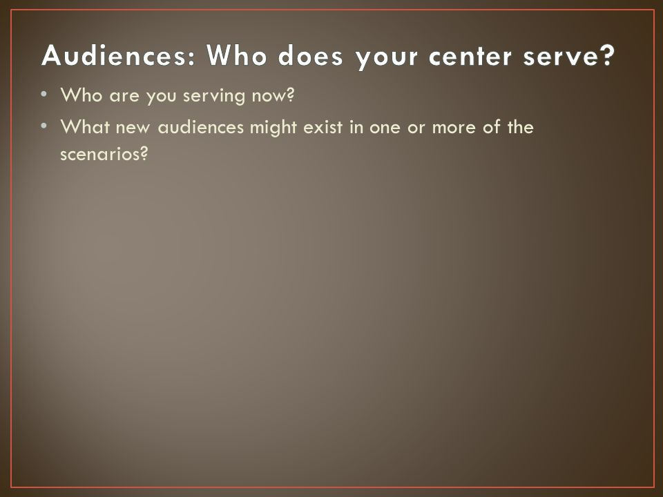 Who are you serving now? What new audiences might exist in one or more of the scenarios?
