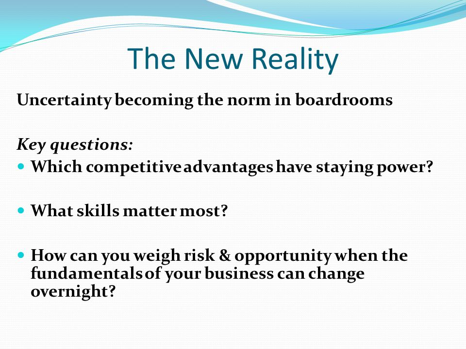 The New Reality Uncertainty becoming the norm in boardrooms Key questions: Which competitive advantages have staying power.