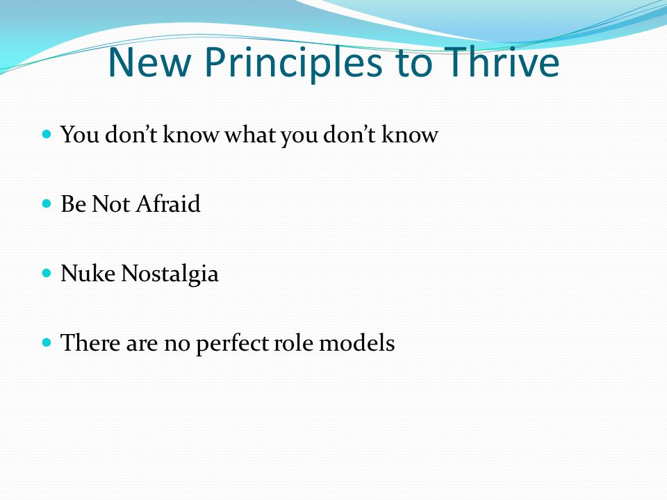 New Principles to Thrive You don't know what you don't know Be Not Afraid Nuke Nostalgia There are no perfect role models