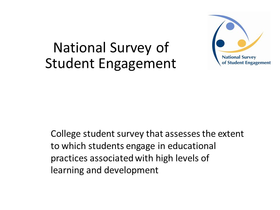 National Survey of Student Engagement College student survey that assesses the extent to which students engage in educational practices associated with high levels of learning and development