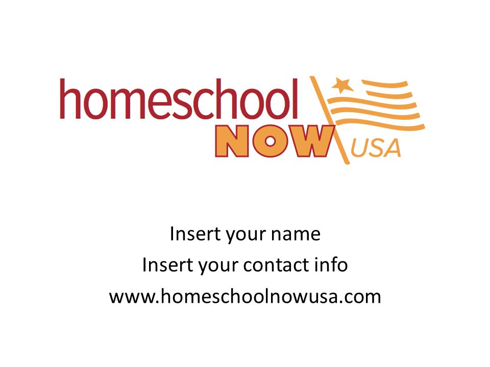 Insert your name Insert your contact info www.homeschoolnowusa.com