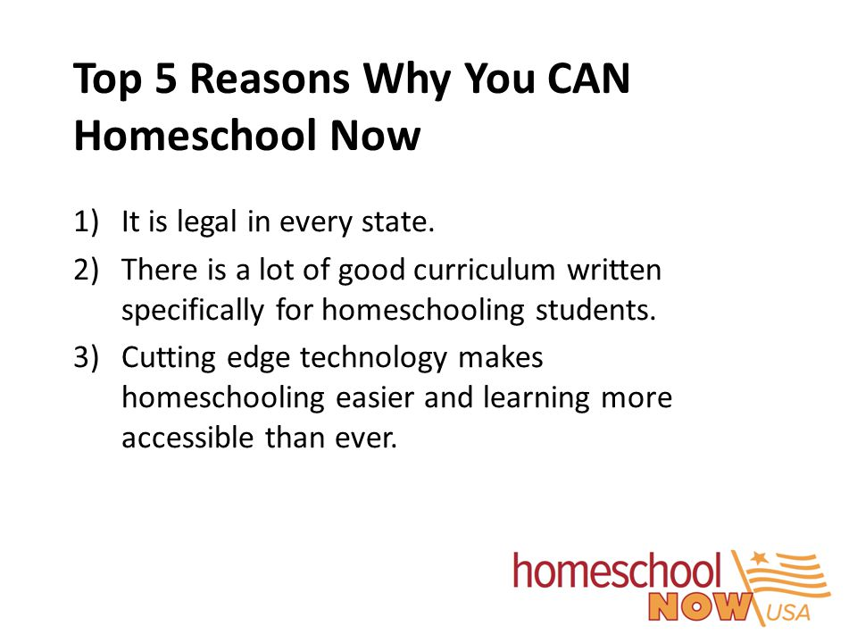 Top 5 Reasons Why You CAN Homeschool Now 1)It is legal in every state. 2)There is a lot of good curriculum written specifically for homeschooling stud