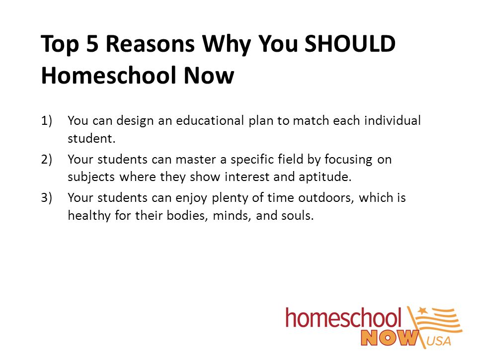 Top 5 Reasons Why You SHOULD Homeschool Now 1)You can design an educational plan to match each individual student. 2)Your students can master a specif