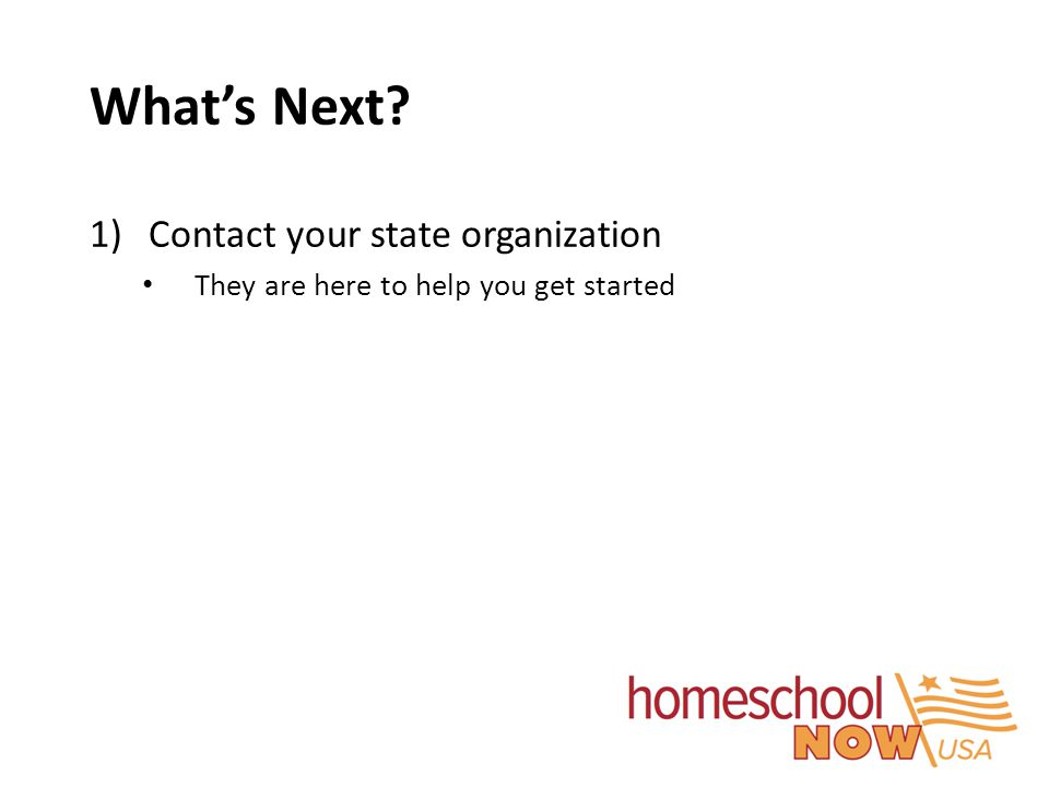 What's Next? 1)Contact your state organization They are here to help you get started