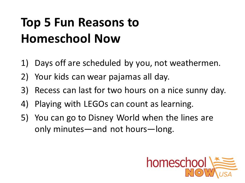 Top 5 Fun Reasons to Homeschool Now 1)Days off are scheduled by you, not weathermen. 2)Your kids can wear pajamas all day. 3)Recess can last for two h