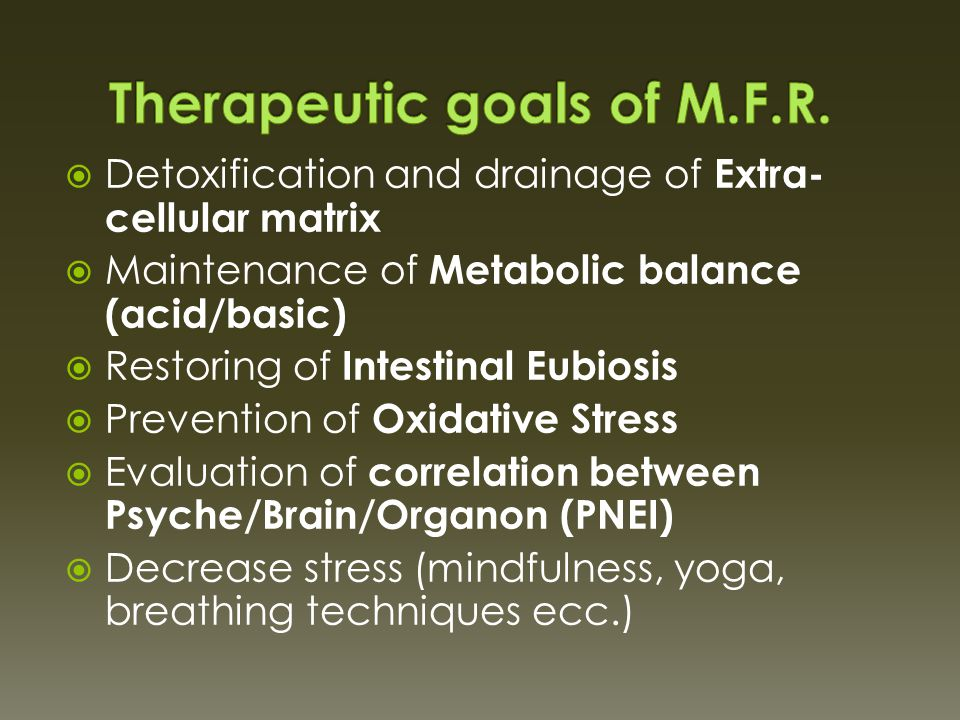  Detoxification and drainage of Extra- cellular matrix  Maintenance of Metabolic balance (acid/basic)  Restoring of Intestinal Eubiosis  Prevention of Oxidative Stress  Evaluation of correlation between Psyche/Brain/Organon (PNEI)  Decrease stress (mindfulness, yoga, breathing techniques ecc.)