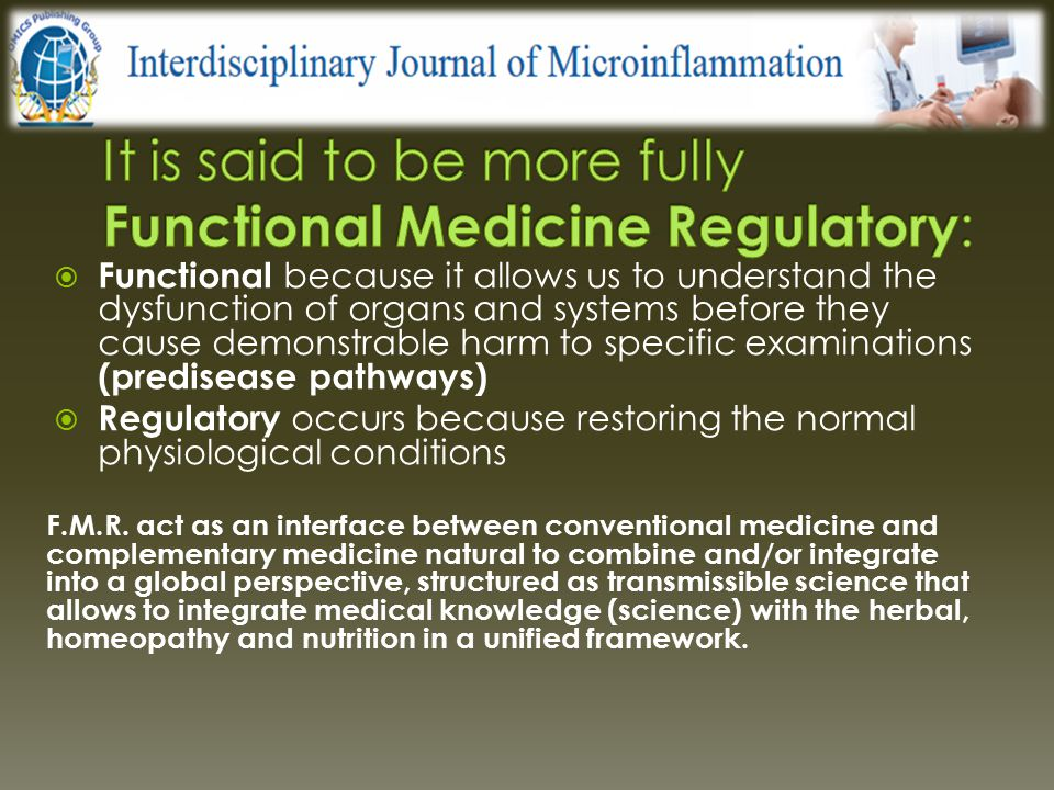 Functional medicine embraces the totality of the regulatory capacities of the body: - biophysical - biochemical - enzymatic - endocrine - immunological - bioenergetic trough the neurovegetative (orthosympathetic/parasympathetic), metabolic (anabolism/catabolism) and cerebral regulation