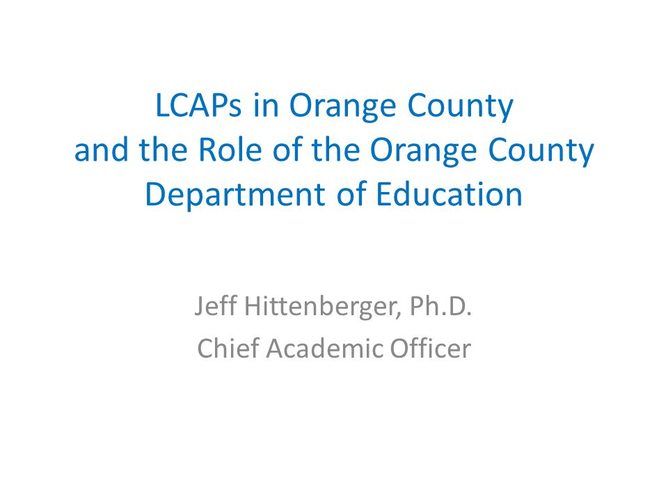 LCAPs in Orange County and the Role of the Orange County Department of Education Jeff Hittenberger, Ph.D. Chief Academic Officer