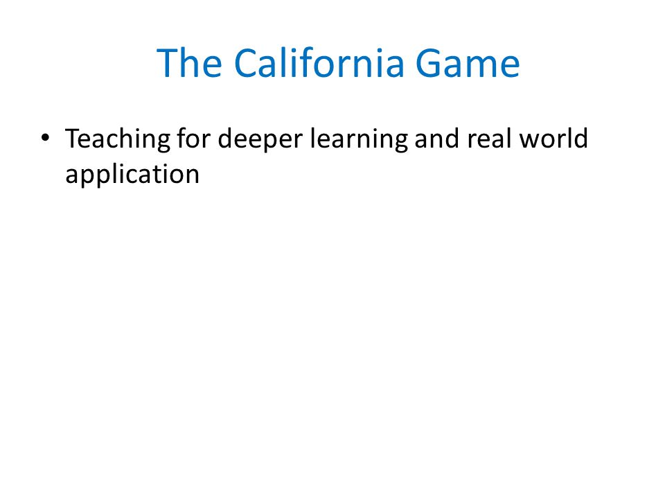 The California Game Teaching for deeper learning and real world application