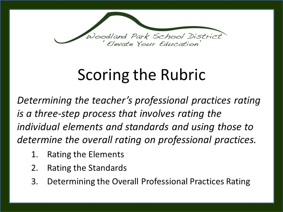 Scoring the Rubric Determining the teacher's professional practices rating is a three-step process that involves rating the individual elements and standards and using those to determine the overall rating on professional practices.