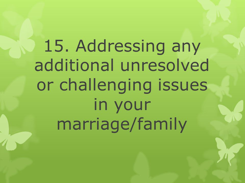 15. Addressing any additional unresolved or challenging issues in your marriage/family