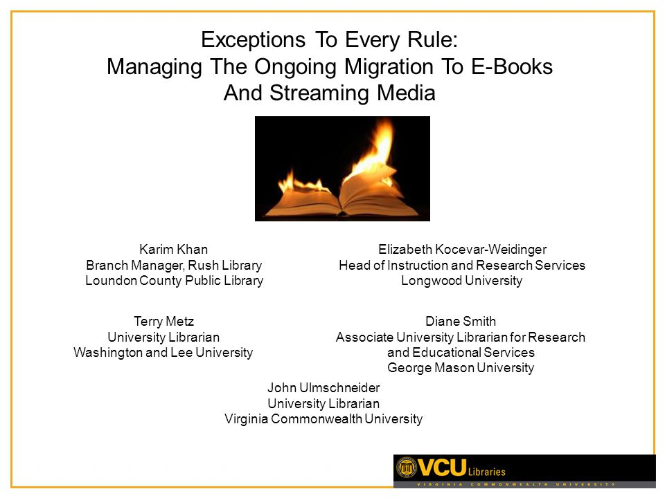 Exceptions To Every Rule: Managing The Ongoing Migration To E-Books And Streaming Media Karim Khan Branch Manager, Rush Library Loundon County Public Library Terry Metz University Librarian Washington and Lee University Elizabeth Kocevar-Weidinger Head of Instruction and Research Services Longwood University Diane Smith Associate University Librarian for Research and Educational Services George Mason University John Ulmschneider University Librarian Virginia Commonwealth University