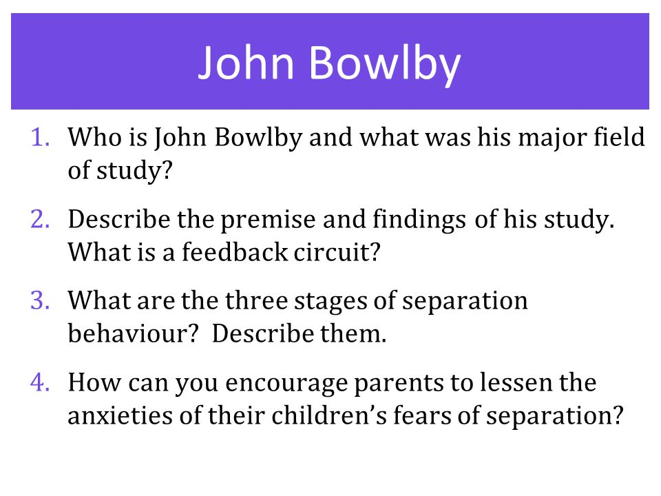 John Bowlby 1.Who is John Bowlby and what was his major field of study? 2.Describe the premise and findings of his study. What is a feedback circuit?