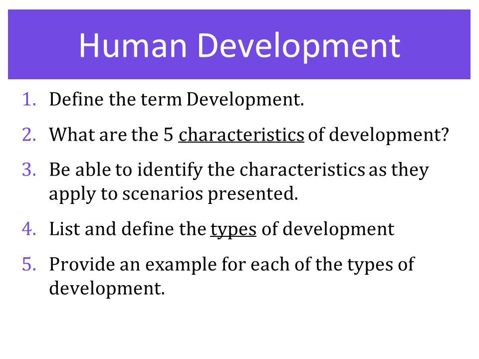 Human Development 1.Define the term Development. 2.What are the 5 characteristics of development? 3.Be able to identify the characteristics as they ap