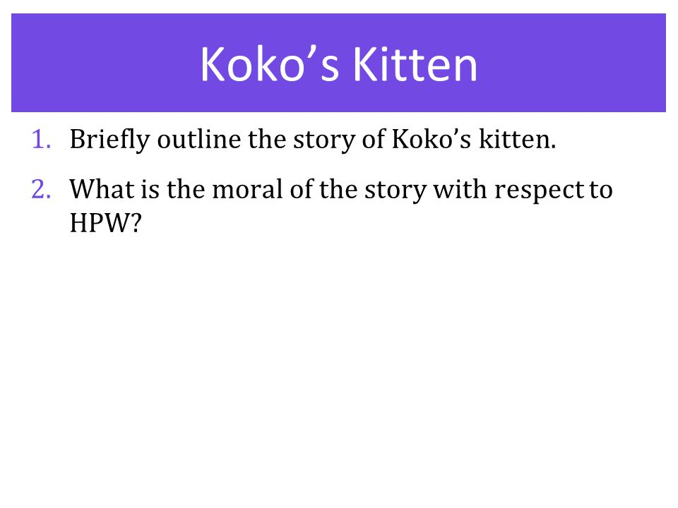 Koko's Kitten 1.Briefly outline the story of Koko's kitten. 2.What is the moral of the story with respect to HPW?