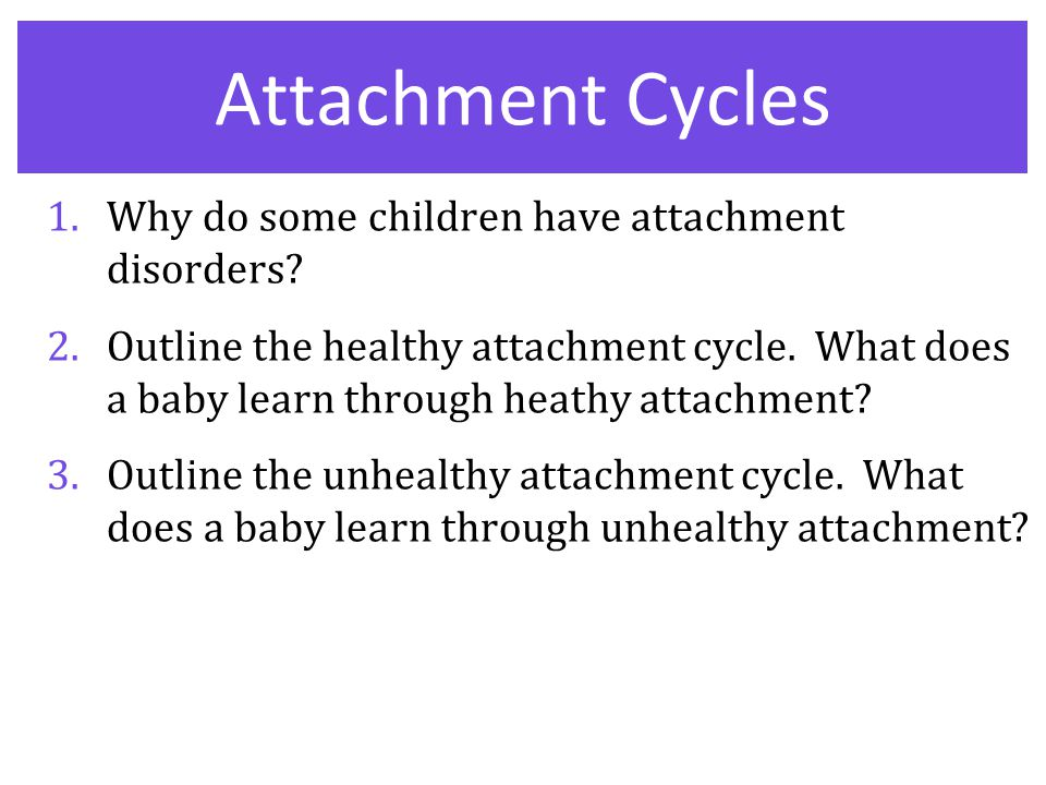 Attachment Cycles 1.Why do some children have attachment disorders? 2.Outline the healthy attachment cycle. What does a baby learn through heathy atta