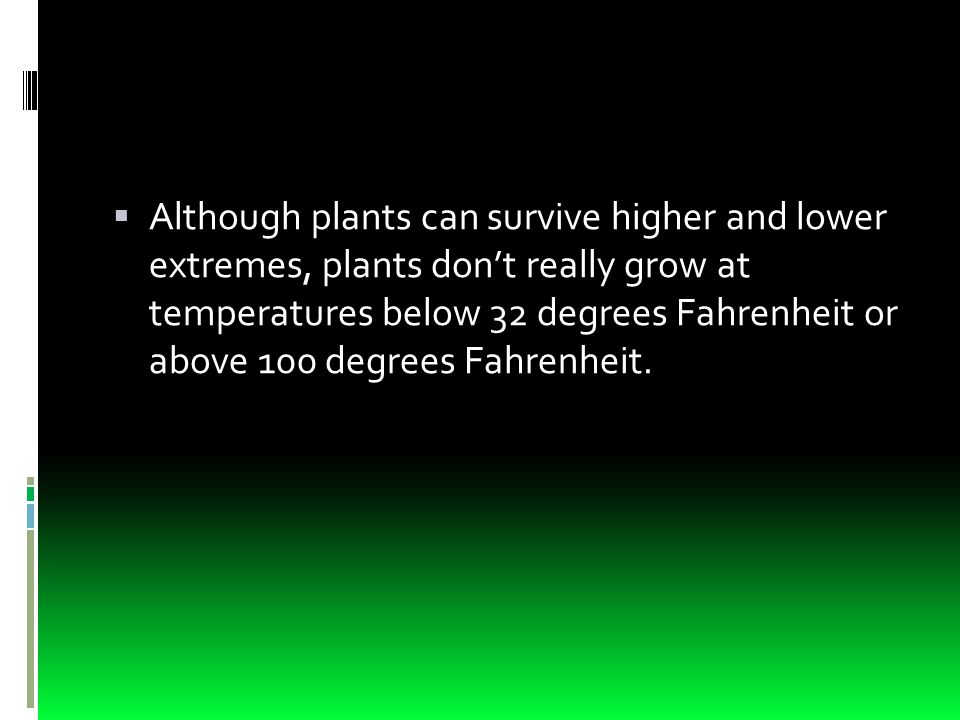  Although plants can survive higher and lower extremes, plants don't really grow at temperatures below 32 degrees Fahrenheit or above 100 degrees Fahrenheit.