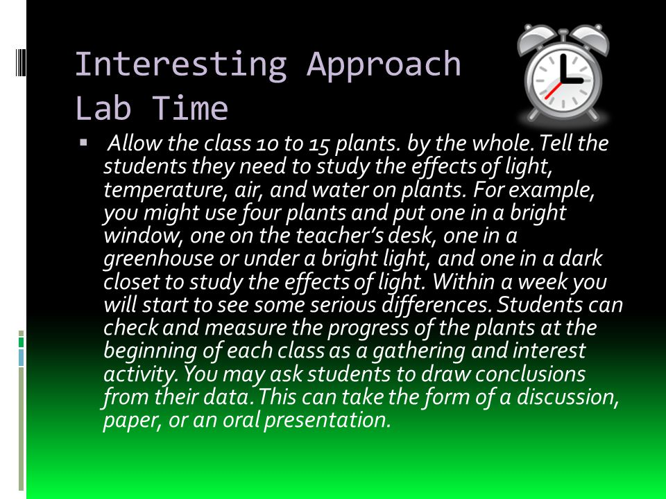 Interesting Approach Lab Time  Allow the class 10 to 15 plants. by the whole. Tell the students they need to study the effects of light, temperature,